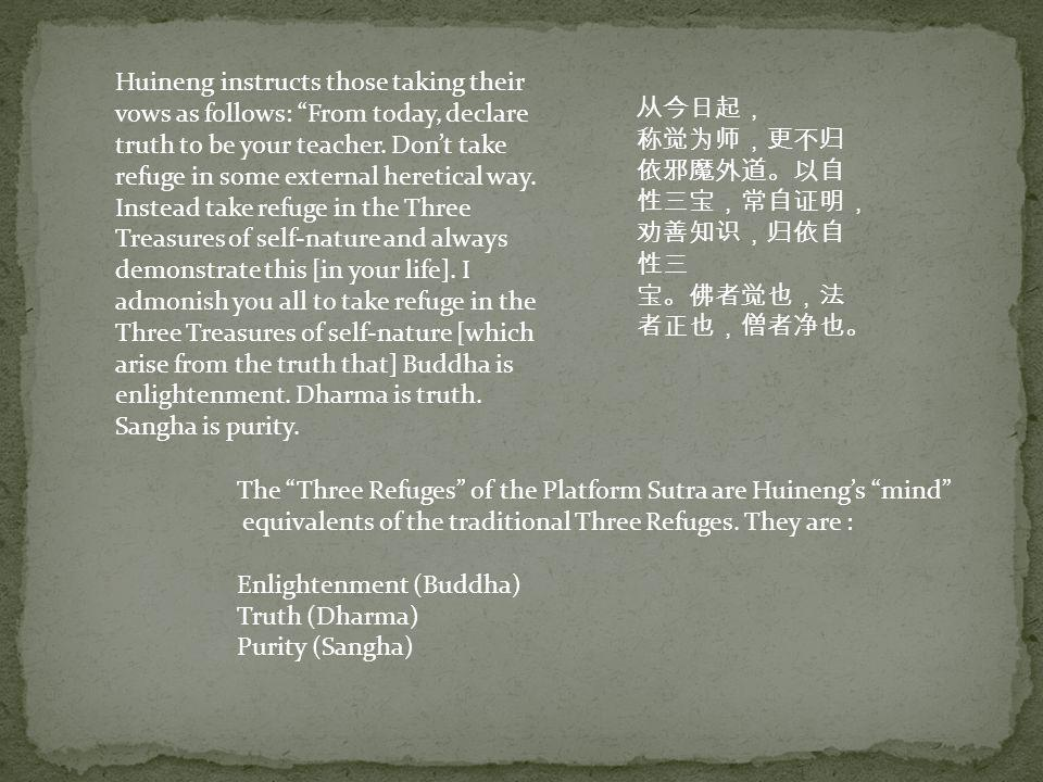 Huineng instructs those taking their vows as follows: From today, declare truth to be your teacher. Don't take refuge in some external heretical way. Instead take refuge in the Three Treasures of self-nature and always demonstrate this [in your life]. I admonish you all to take refuge in the Three Treasures of self-nature [which arise from the truth that] Buddha is enlightenment. Dharma is truth. Sangha is purity.